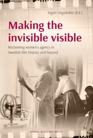 Making the invisible visible : reclaiming women's agency in Swedish film and beyond / Ingrid Stigsdotter (ed.).